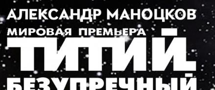 Мировая премьера оперы Александра Маноцкова  «ТИТИЙ БЕЗУПРЕЧНЫЙ»